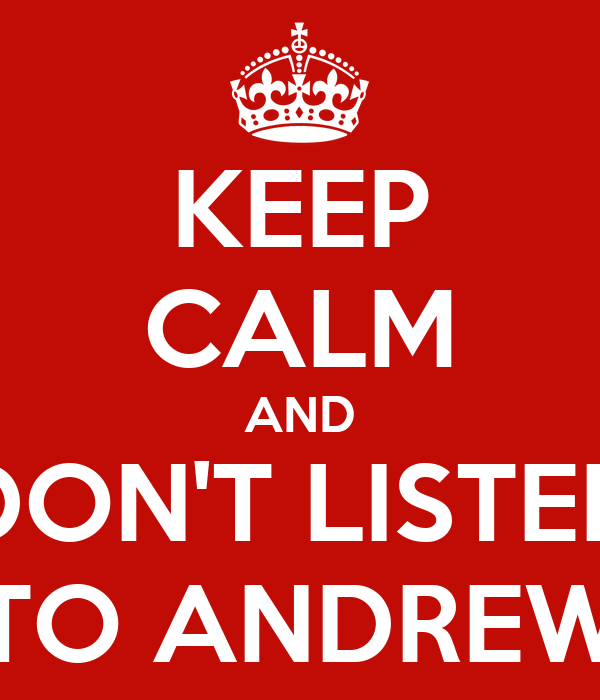 KEEP CALM AND DON'T LISTEN TO ANDREW
