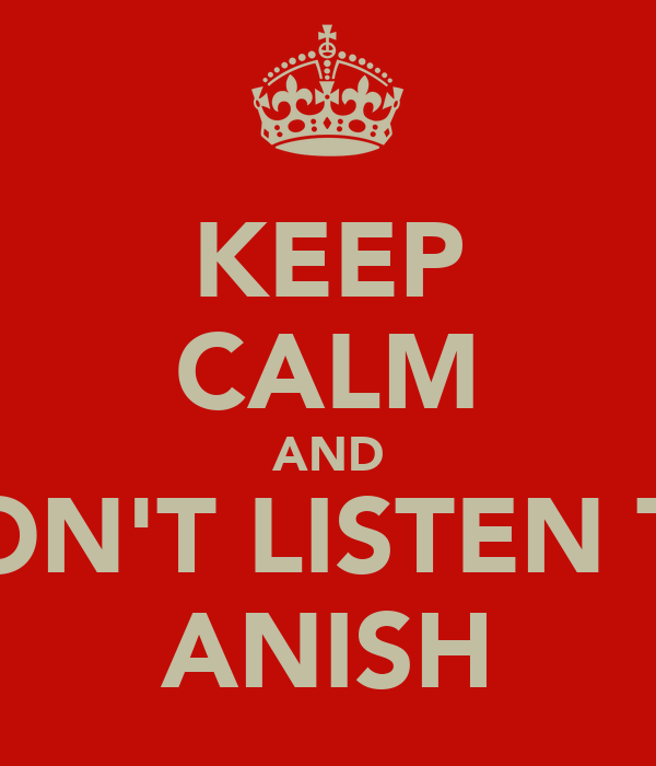 KEEP CALM AND DON'T LISTEN TO ANISH