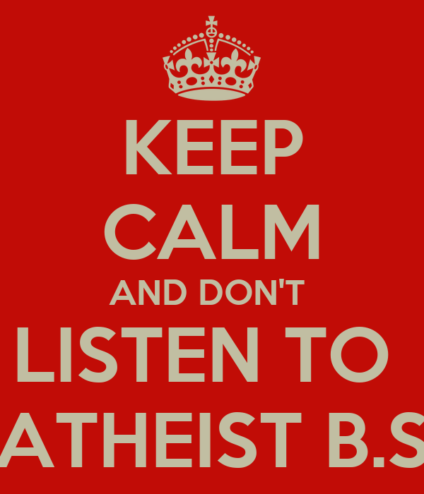 KEEP CALM AND DON'T  LISTEN TO  ATHEIST B.S