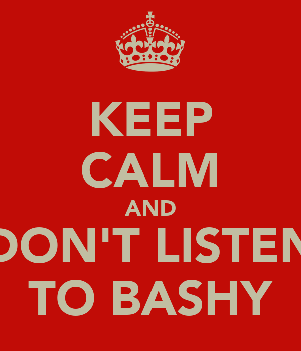 KEEP CALM AND DON'T LISTEN TO BASHY