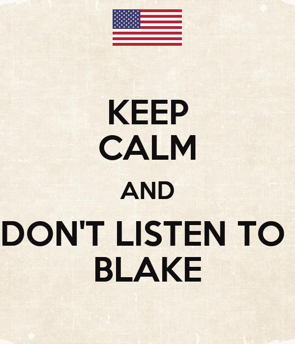 KEEP CALM AND DON'T LISTEN TO  BLAKE