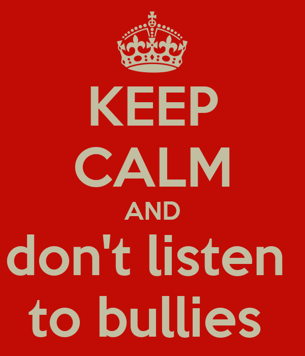 KEEP CALM AND don't listen  to bullies