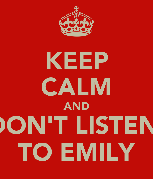 KEEP CALM AND DON'T LISTEN  TO EMILY