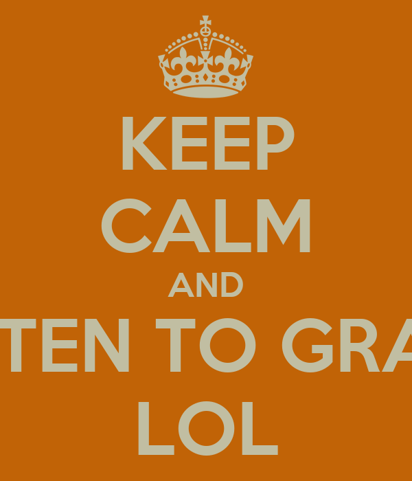 KEEP CALM AND DON'T LISTEN TO GRAND FUNK LOL