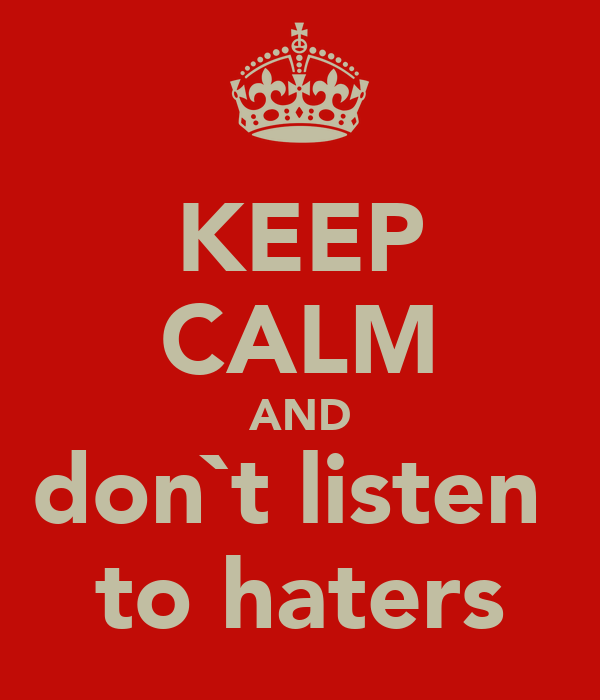 KEEP CALM AND don`t listen  to haters