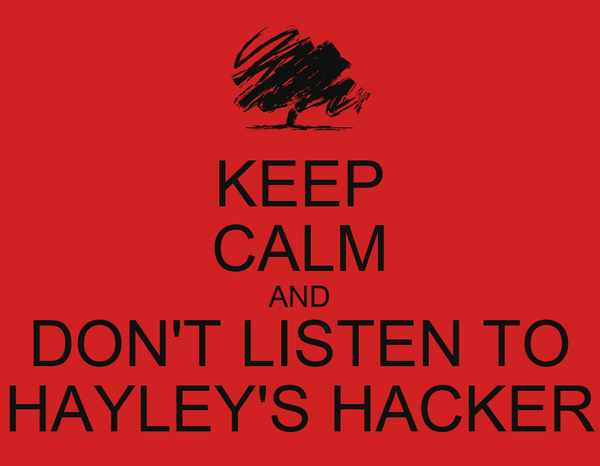 KEEP CALM AND DON'T LISTEN TO HAYLEY'S HACKER