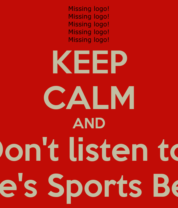 KEEP CALM AND Don't listen to  Joe's Sports Bets