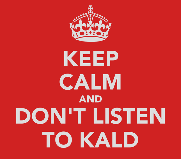 KEEP CALM AND DON'T LISTEN TO KALD