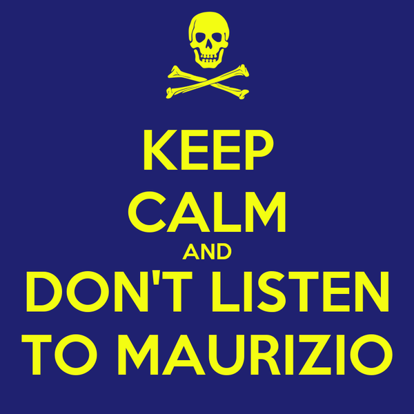 KEEP CALM AND DON'T LISTEN TO MAURIZIO
