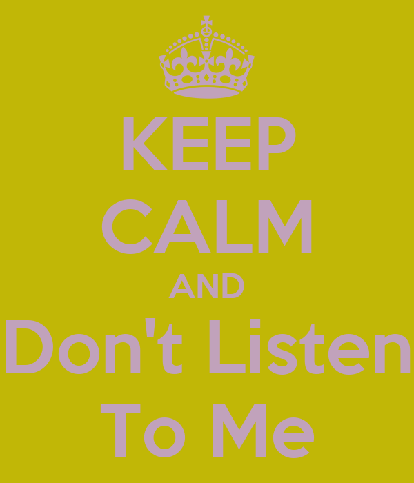 KEEP CALM AND Don't Listen To Me