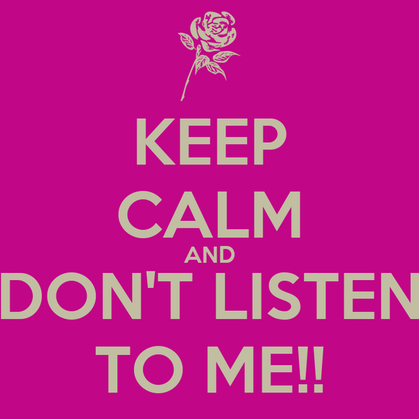 KEEP CALM AND DON'T LISTEN TO ME!!