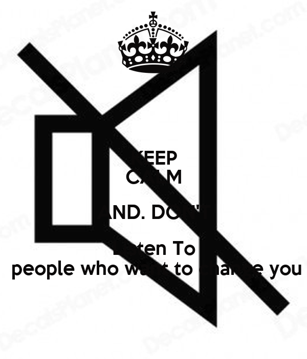 KEEP CALM AND. DON'T Listen To  people who want to change you
