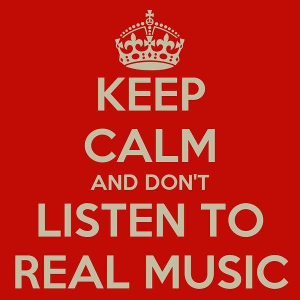 KEEP CALM AND DON'T LISTEN TO REAL MUSIC