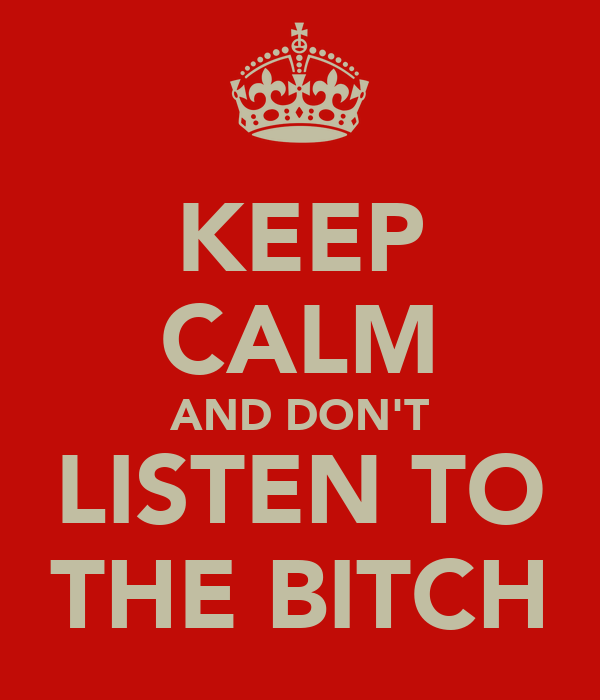KEEP CALM AND DON'T LISTEN TO THE BITCH
