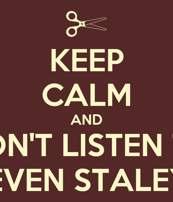 KEEP CALM AND DON'T LISTEN TO THE STEVEN STALEY BAND
