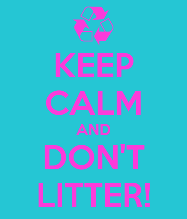 KEEP CALM AND DON'T LITTER!