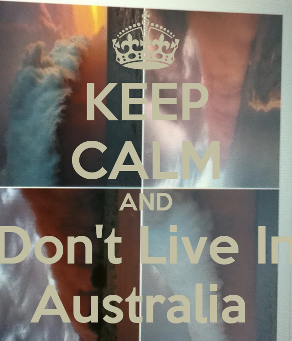 KEEP CALM AND Don't Live In Australia