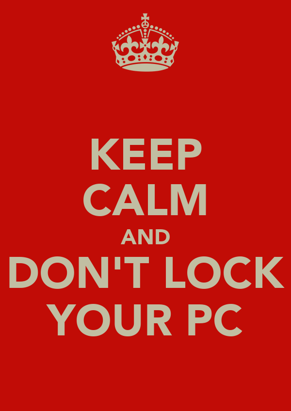 KEEP CALM AND DON'T LOCK YOUR PC