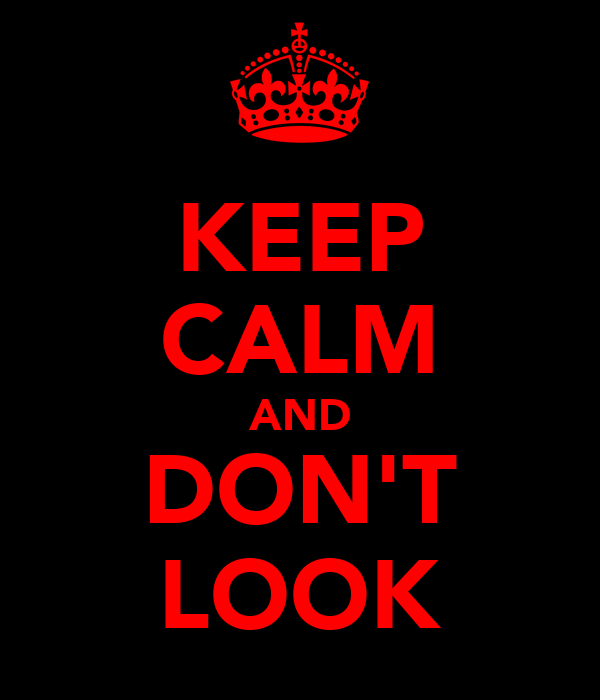 KEEP CALM AND DON'T LOOK
