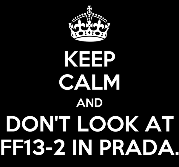 KEEP CALM AND DON'T LOOK AT FF13-2 IN PRADA.