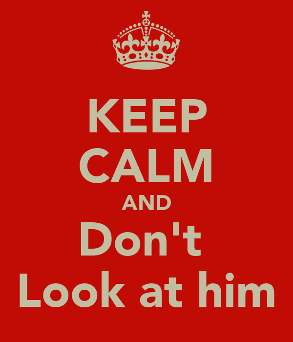 KEEP CALM AND Don't  Look at him