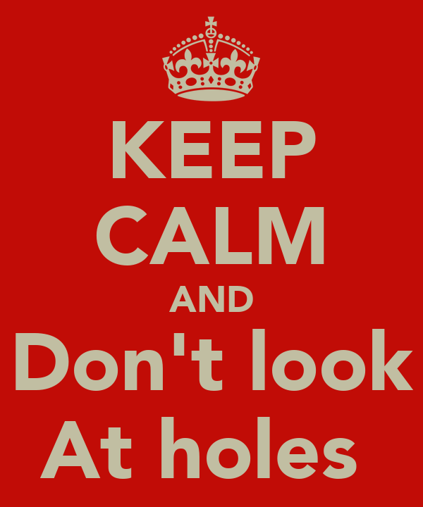 KEEP CALM AND Don't look At holes