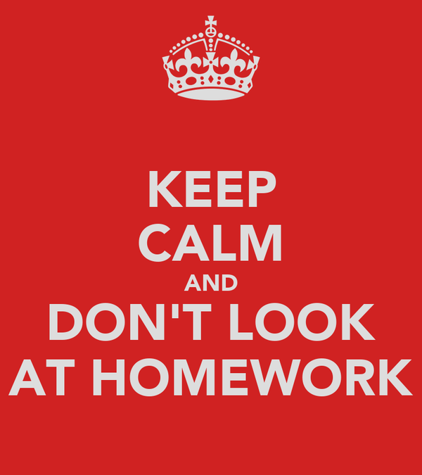 KEEP CALM AND DON'T LOOK AT HOMEWORK