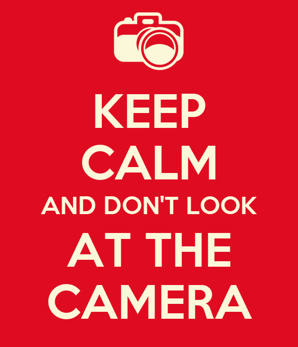 KEEP CALM AND DON'T LOOK AT THE CAMERA