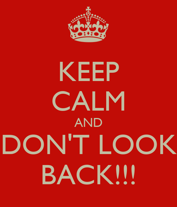 KEEP CALM AND DON'T LOOK BACK!!!