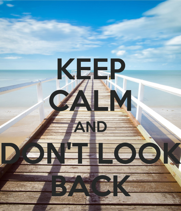 KEEP CALM AND DON'T LOOK BACK