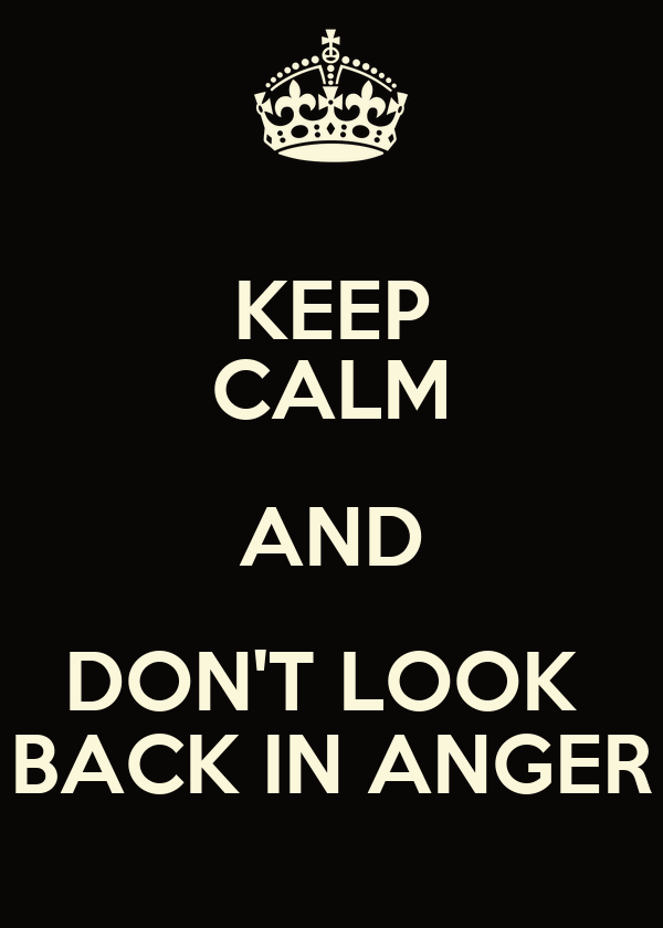 KEEP CALM AND DON'T LOOK  BACK IN ANGER