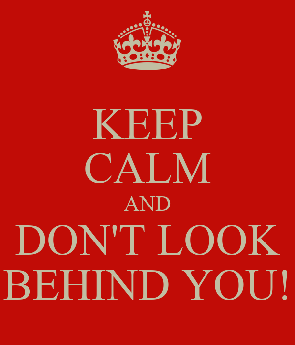 KEEP CALM AND DON'T LOOK BEHIND YOU!