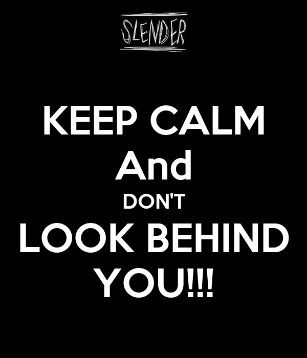 KEEP CALM And DON'T LOOK BEHIND YOU!!!