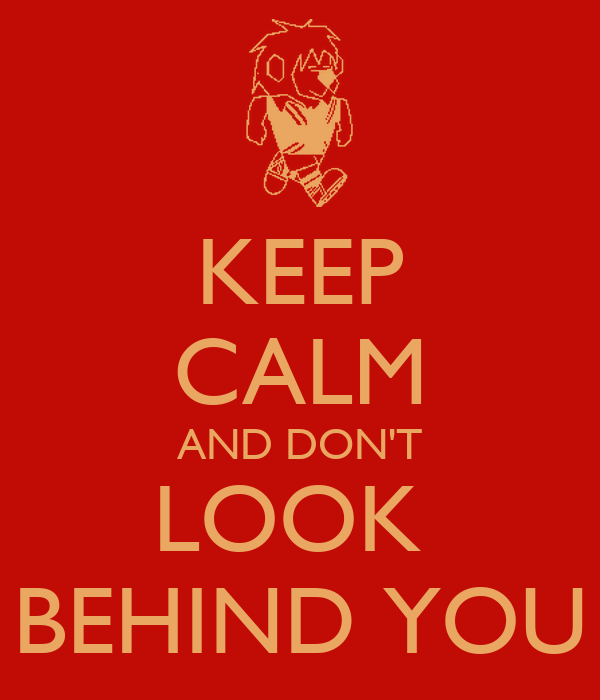 KEEP CALM AND DON'T LOOK  BEHIND YOU