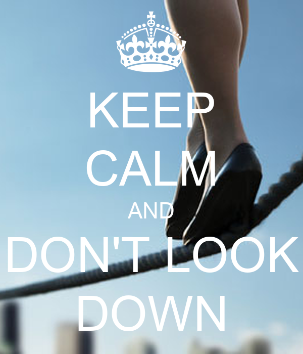 KEEP CALM AND DON'T LOOK DOWN