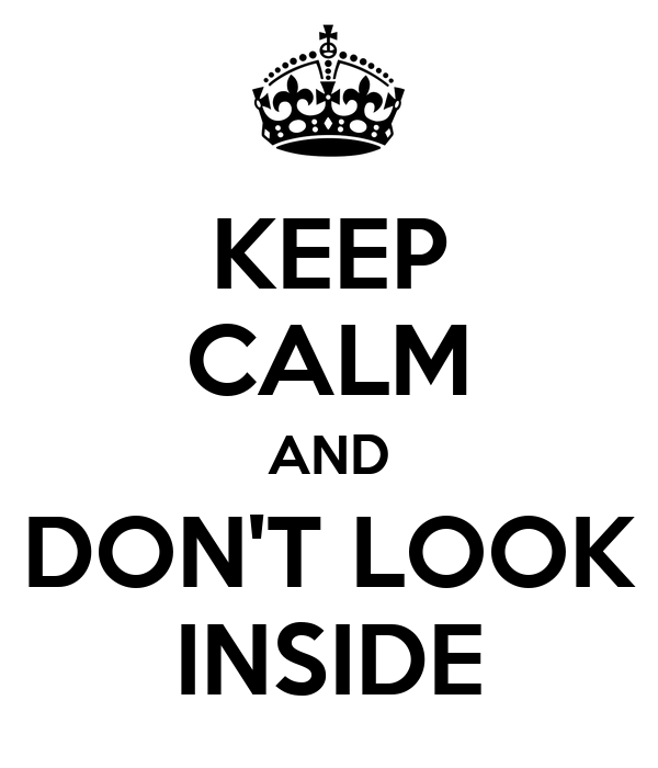 KEEP CALM AND DON'T LOOK INSIDE