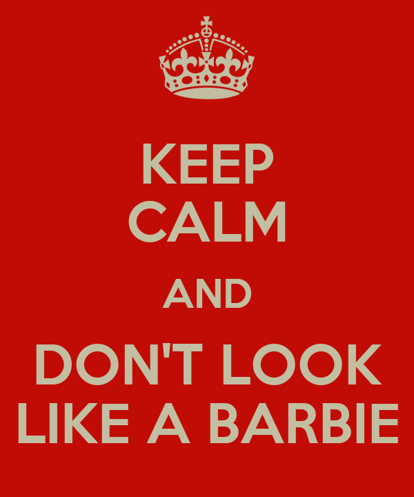 KEEP CALM AND DON'T LOOK LIKE A BARBIE