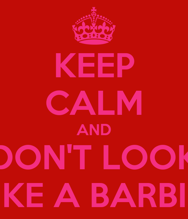 KEEP CALM AND DON'T LOOK LIKE A BARBIE!