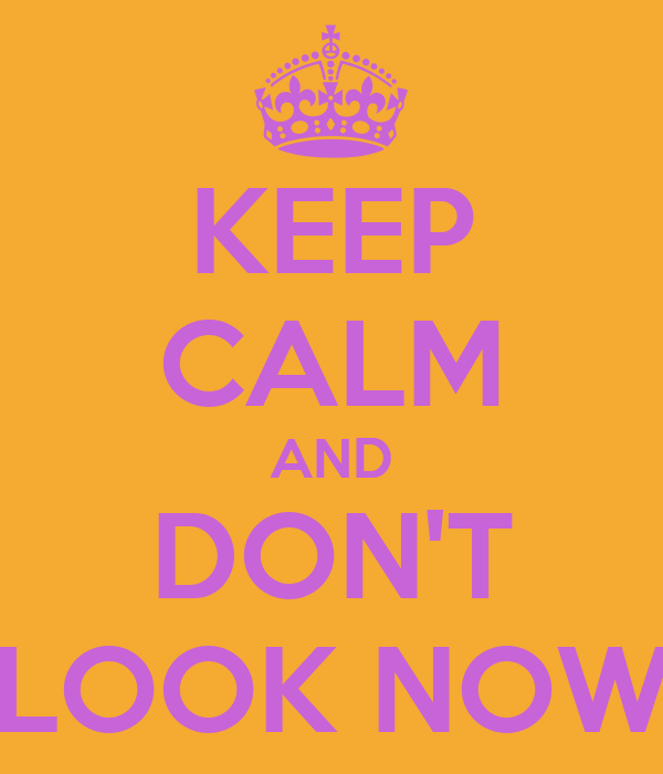 KEEP CALM AND DON'T LOOK NOW