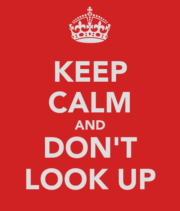 KEEP CALM AND DON'T LOOK UP