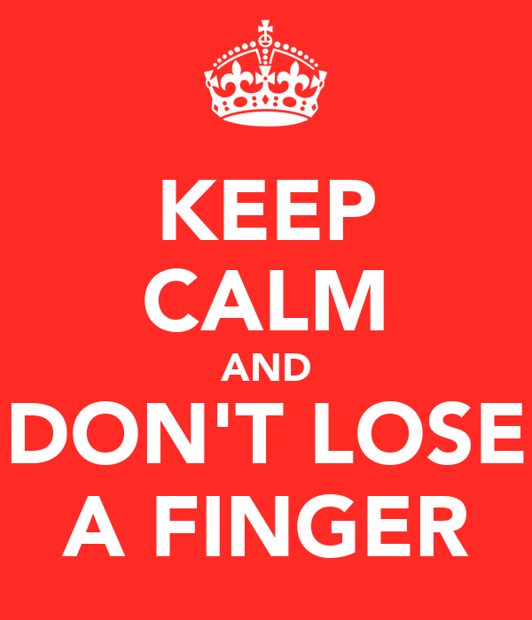 KEEP CALM AND DON'T LOSE A FINGER