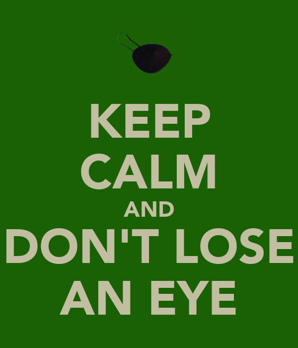 KEEP CALM AND DON'T LOSE AN EYE
