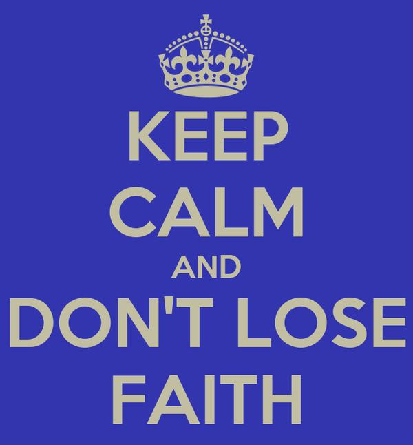 KEEP CALM AND DON'T LOSE FAITH