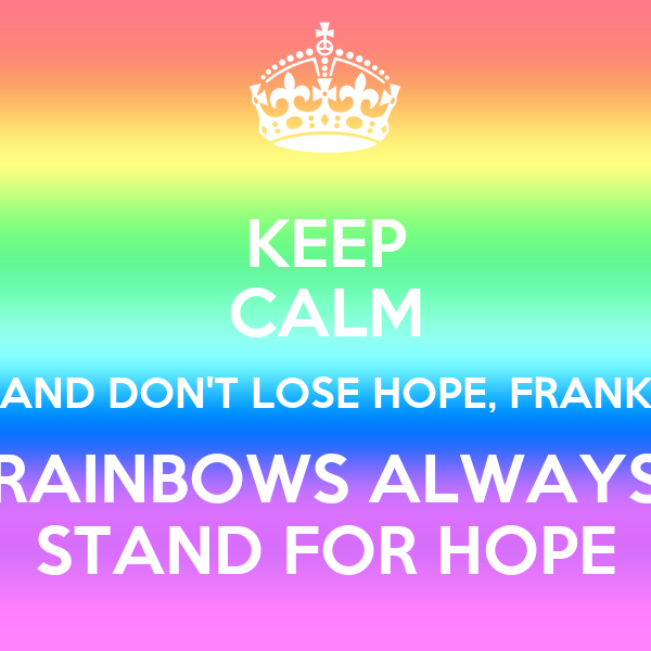 KEEP CALM AND DON'T LOSE HOPE, FRANK RAINBOWS ALWAYS STAND FOR HOPE