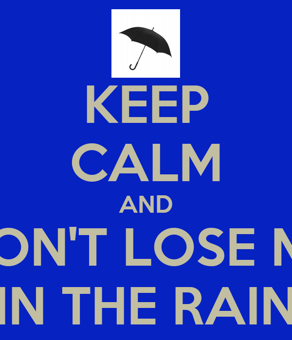 KEEP CALM AND DON'T LOSE ME IN THE RAIN
