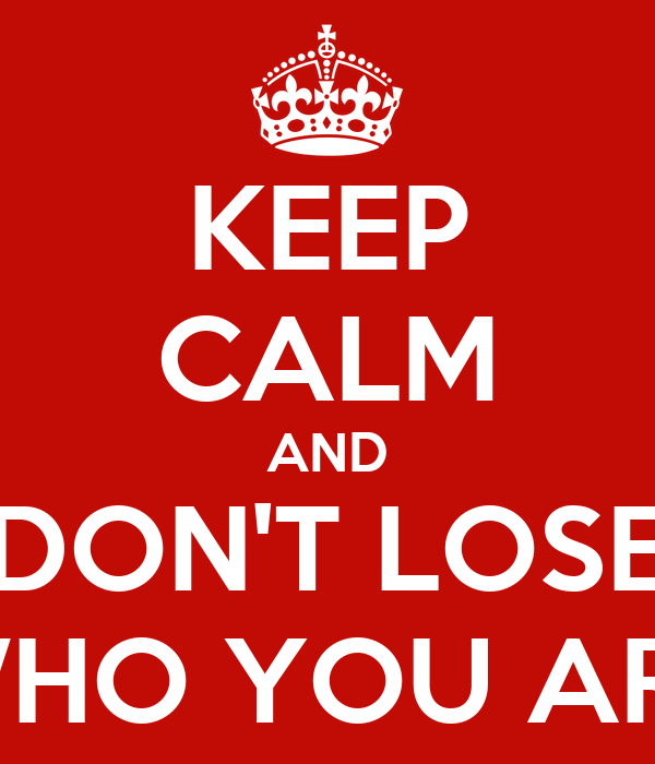 KEEP CALM AND DON'T LOSE WHO YOU ARE