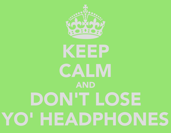 KEEP CALM AND DON'T LOSE YO' HEADPHONES