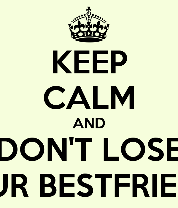 KEEP CALM AND DON'T LOSE YOUR BESTFRIENDS