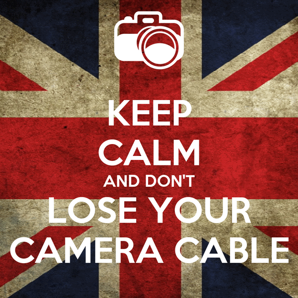 KEEP CALM AND DON'T LOSE YOUR CAMERA CABLE