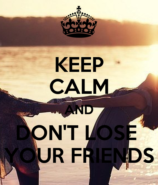 KEEP CALM AND DON'T LOSE  YOUR FRIENDS